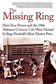 The Missing Ring - How Bear Bryant and the 1966 Alabama Crimson Tide Were Denied College Football's Most Elusive Prize ebook by Keith Dunnavant