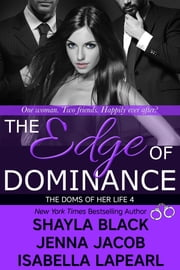The Edge of Dominance - The Doms of Her Life - Book 4 ebook by Shayla Black,Jenna Jacob,Isabella LaPearl