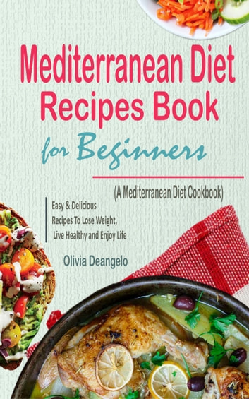Mediterranean Diet Recipes Book For Beginners - with Easy & Delicious Recipes To Lose Weight, Live Healthy and Enjoy Life (A Mediterranean Diet Cookbook) ebook by Olivia Deangelo