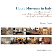 House Museums in Italy - new cultural itineraries: poetry, history, art, architecture, music, arts & crafts, tastes and traditions ebook by Rosanna Pavoni