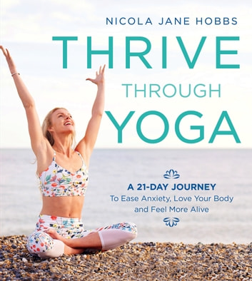 Thrive Through Yoga - A 21-Day Journey to Ease Anxiety, Love Your Body and Feel More Alive ebook by Nicola Jane Hobbs