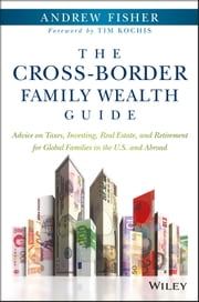The Cross-Border Family Wealth Guide - Advice on Taxes, Investing, Real Estate, and Retirement for Global Families in the U.S. and Abroad ebook by Andrew Fisher