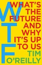 WTF?: What's the Future and Why It's Up to Us ebook by Tim O'Reilly