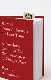 Marcel Proust's Search for Lost Time - A Reader's Guide to The Remembrance of Things Past ebook by Patrick Alexander
