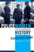 Policewomen Who Made History - Breaking through the Ranks ebook by Robert L. Snow