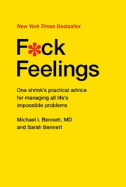 F*ck Feelings - One Shrink's Practical Advice for Managing All Life's Impossible Problems ebook by Michael Bennett, MD, Sarah Bennett