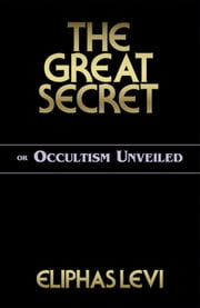The Great Secret or Occultism Unveiled ebook by Levi, Eliphas