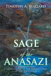 SAGE of the ANASAZI - A Dream Journey Through Time to the Ancient Ones of the Southwest ebook by Timothy A. Buzzard