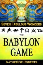 The Babylon Game - Seven Fabulous Wonders, #2 ebook by Katherine Roberts