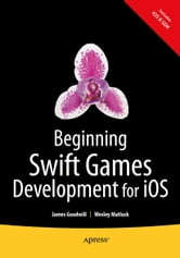 Beginning Swift Games Development for iOS ebook by James Goodwill,Wesley  Matlock