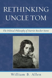 Rethinking Uncle Tom - The Political Thought of Harriet Beecher Stowe ebook by William B. Allen