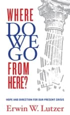 Where Do We Go From Here? - Hope and Direction in our Present Crisis ebook by Erwin W. Lutzer
