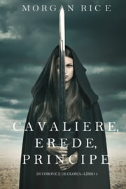 Cavaliere, Erede, Principe (Di Corone e di Gloria—Libro 3) ebook by Morgan Rice