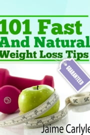 101 Fast And Natural Weight Loss Tips ebook by Jaime Carlyle