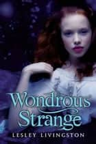 Wondrous Strange eBook by Lesley Livingston