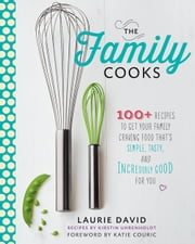 The Family Cooks - 100+ Recipes to Get Your Family Craving Food That's Simple, Tasty, and Incredibly Good for You ebook by Laurie David