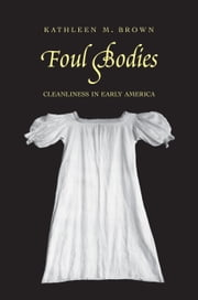 Foul Bodies: Cleanliness in Early America ebook by Brown, Kathleen M.