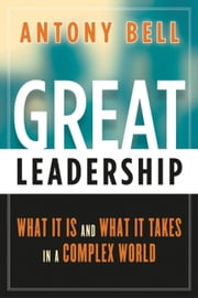 Great Leadership - What It Is and What It Takes in a Complex World ebook by Antony Bell