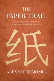 The Paper Trail - An Unexpected History of a Revolutionary Invention ebook by Alexander Monro