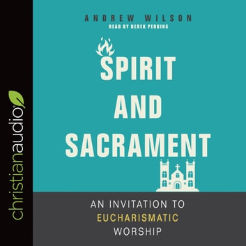 Spirit and Sacrament - An Invitation to Eucharismatic Worship audiobook by Andrew Wilson