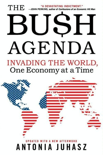 The Bush Agenda - Invading the World, One Economy at a Time ebook by Antonia Juhasz
