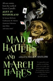 Mad Hatters and March Hares - All-New Stories from the World of Lewis Carroll's Alice in Wonderland ebook by Ellen Datlow, Devi Pillai