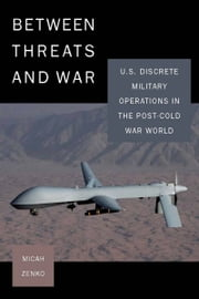 Between Threats and War - U.S. Discrete Military Operations in the Post-Cold War World ebook by Micah Zenko
