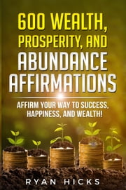 600 Wealth, Prosperity, And Abundance Affirmations: Affirm Your Way To Success, Happiness, And Wealth! ebook by Ryan Hicks