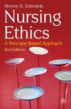 Nursing Ethics - A Principle-Based Approach ebook by Steven D. Edwards