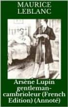 Arsène Lupin gentleman-cambrioleur (French Edition) (Annoté) ebook by Maurice Leblanc