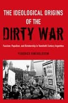 The Ideological Origins of the Dirty War - Fascism, Populism, and Dictatorship in Twentieth Century Argentina ebook by Federico Finchelstein