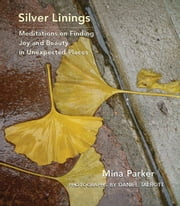 Silver Linings: Meditations on Finding Joy and Beauty in Unexpected Places ebook by Mina Parker,Daniel Talbott