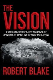The Vision - A World War II Soldier's Quest to Discover the Meaning of His Dreams and the Power of His Destiny ebook by Robert Blake