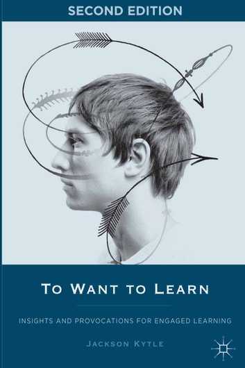 To Want to Learn - Insights and Provocations for Engaged Learning ebook by J.,Jackson Kytle