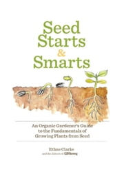 Seed Starts & Smarts - An Organic Gardener's Guide to the Fundamentals of Growing Plants from Seed ebook by Editors of Organic Gardening,Ethne Clarke