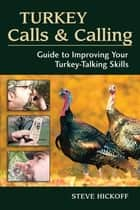 Turkey Calls & Calling - Guide to Improving Your Turkey-Talking Skills ebook by Steve Hickoff