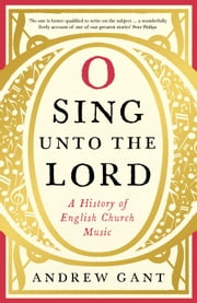 O Sing Unto the Lord: A History of English Church Music ebook by Andrew Gant
