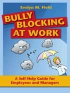 Bully Blocking At WorkA Self-Help Guide For Employees, Managers, And Mentors ebook by Evelyn M. Field