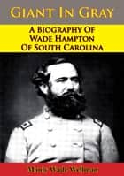 Giant In Gray: A Biography Of Wade Hampton Of South Carolina ebook by Manly Wade Wellman