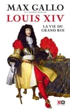 Louis XIV - La Vie du grand roi ebook by Max Gallo