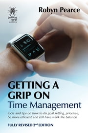 Getting a Grip on Time Management - Tools and tips on how to do goal setting, prioritise, be more efficient and still have work life balance ebook by Robyn Pearce
