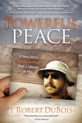Powerful Peace: A Navy SEAL's Lessons on Peace from a Lifetime at War - A Navy SEAL's Lessons on Peace from a Lifetime at War ebook by J Robert DuBois