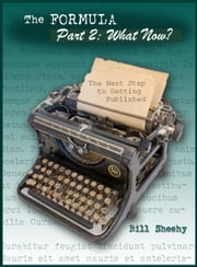 The Formula for Fiction: Part 2: What Now? The Next Step to Getting Published ebook by Bill Sheehy