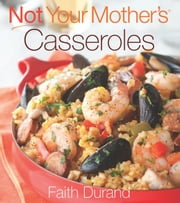 Not Your Mother's Casseroles ebook by Faith Durand