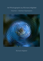 Art Photographs by Richard Alighieri: Volume I - Abstract Expressions ebook by Richard Alighieri