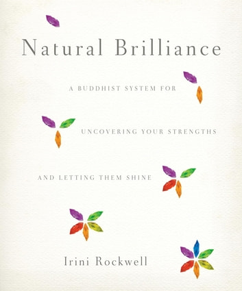 Natural Brilliance - A Buddhist System for Uncovering Your Strengths and Letting Them Shine ebook by Irini Rockwell