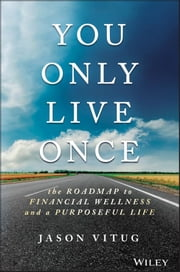 You Only Live Once - The Roadmap to Financial Wellness and a Purposeful Life ebook by Jason Vitug