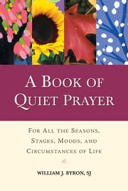 Book of Quiet Prayer, A: For All the Seasons, Stages, Moods, and Circumstances of Life ebook by William J. Byron,SJ