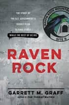 Raven Rock - The Story of the U.S. Government's Secret Plan to Save Itself--While the Rest of Us Die ebook by Garrett M. Graff