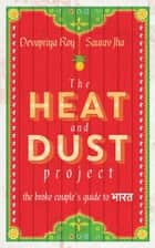 The Heat and Dust Project: The Broke Couple's Guide to Bharat ebook by Saurav Jha, Devapriya Roy